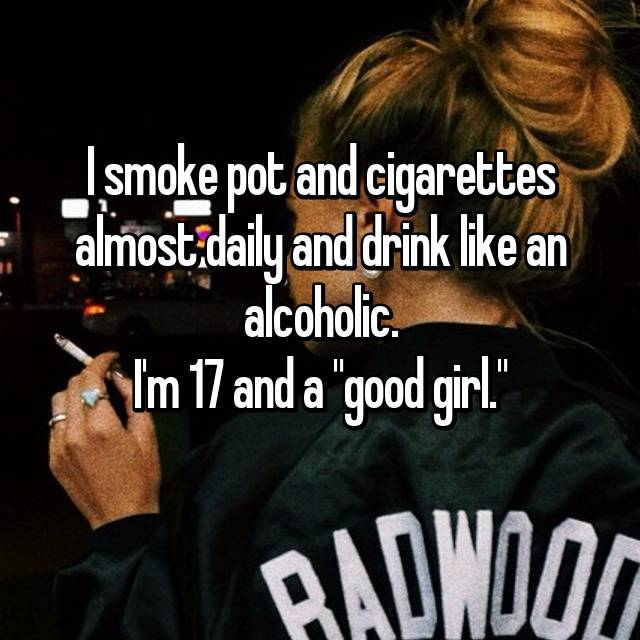 "I smoke pot and cigarettes almost daily and drink like an alcoholic. I'm 17 and a ""good girl."""