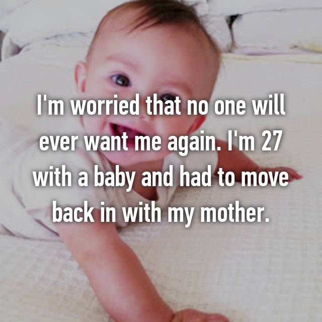 I'm worried that no one will ever want me again. I'm 27 with a baby and had to move back in with my mother.