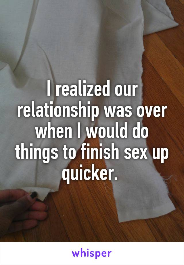 I realized our relationship was over when I would do things to finish sex up quicker.