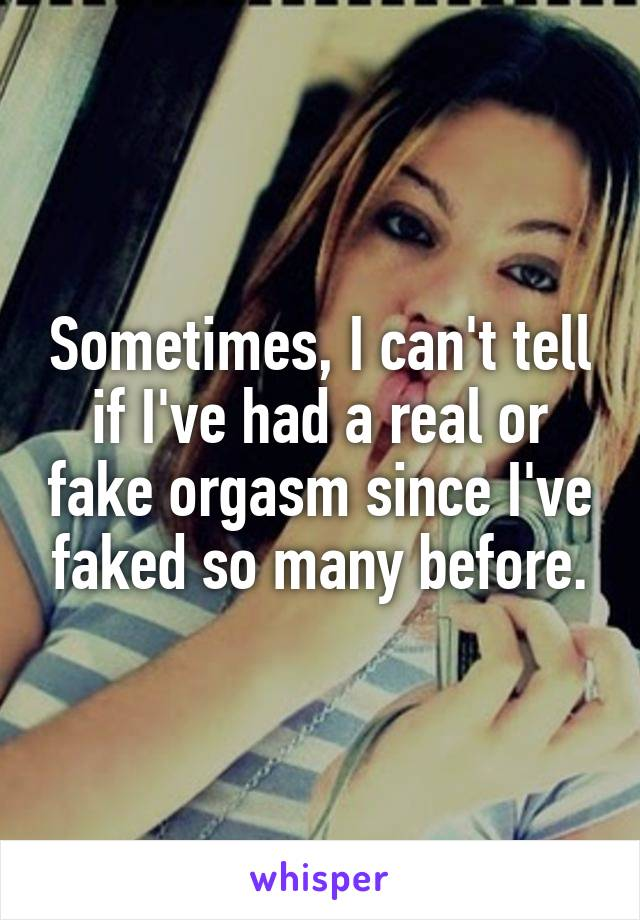 Sometimes, I can't tell if I've had a real or fake orgasm since I've faked so many before.