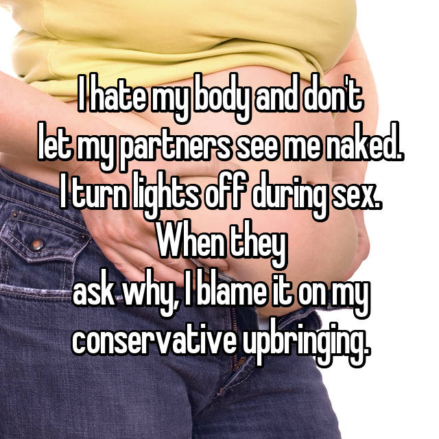 I hate my body and don't let my partners see me naked. I turn lights off during sex. When they ask why, I blame it on my conservative upbringing.
