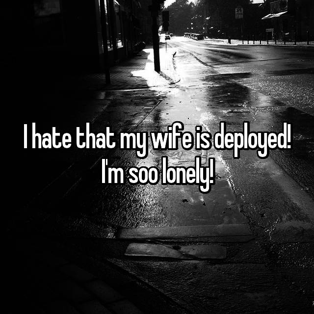 I hate that my wife is deployed! I'm soo lonely!