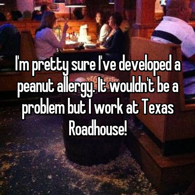 I'm pretty sure I've developed a peanut allergy. It wouldn't be a problem but I work at Texas Roadhouse! 😳