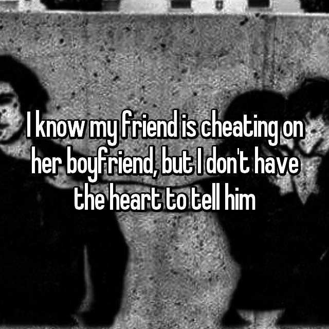 I know my friend is cheating on her boyfriend, but I don't have the heart to tell him