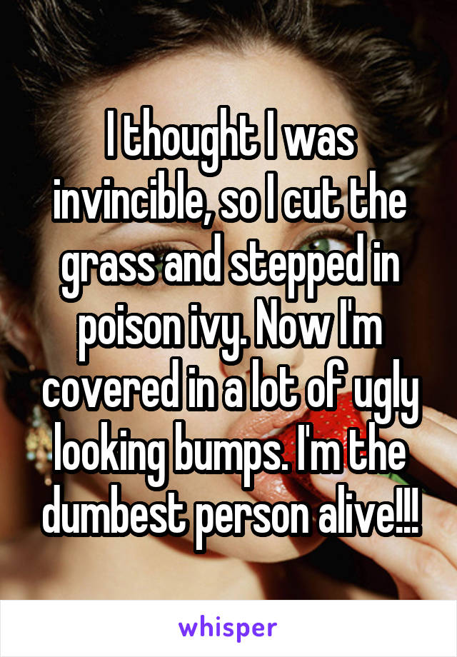 I thought I was invincible, so I cut the grass and stepped in poison ivy. Now I'm covered in a lot of ugly looking bumps. I'm the dumbest person alive!!!