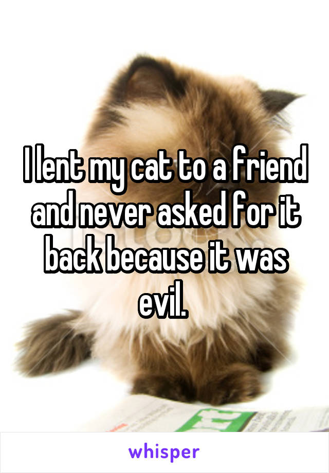 I lent my cat to a friend and never asked for it back because it was evil.