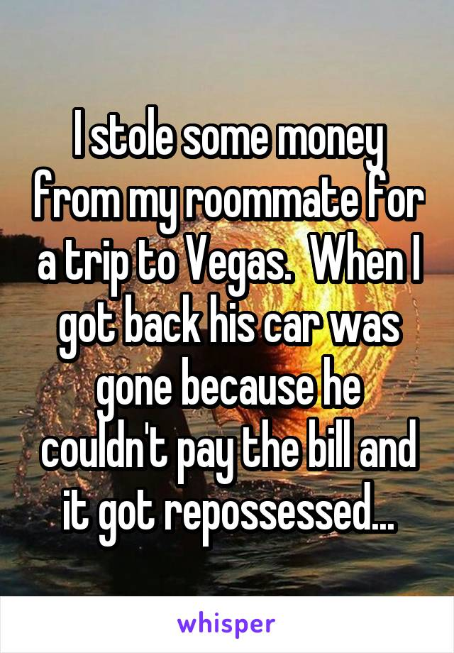 I stole some money from my roommate for a trip to Vegas.  When I got back his car was gone because he couldn't pay the bill and it got repossessed...