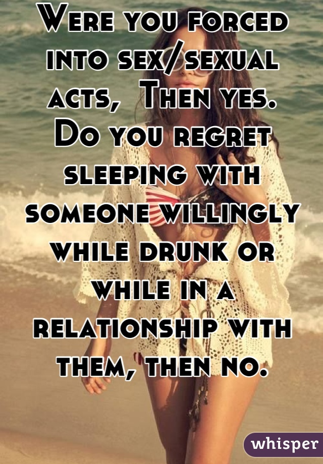 Were you forced into sex/sexual acts,  Then yes. Do you regret sleeping with someone willingly while drunk or while in a relationship with them, then no.