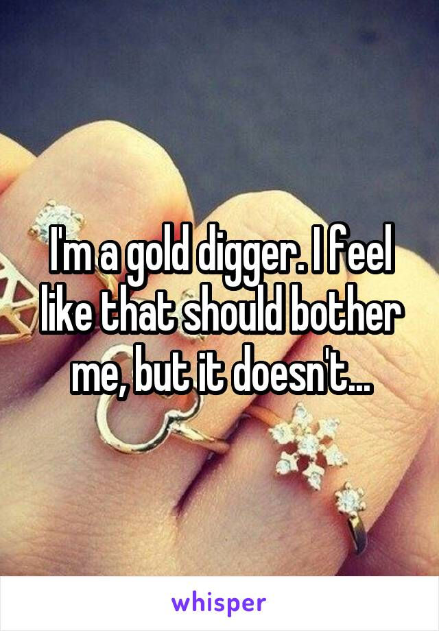 I'm a gold digger. I feel like that should bother me, but it doesn't...