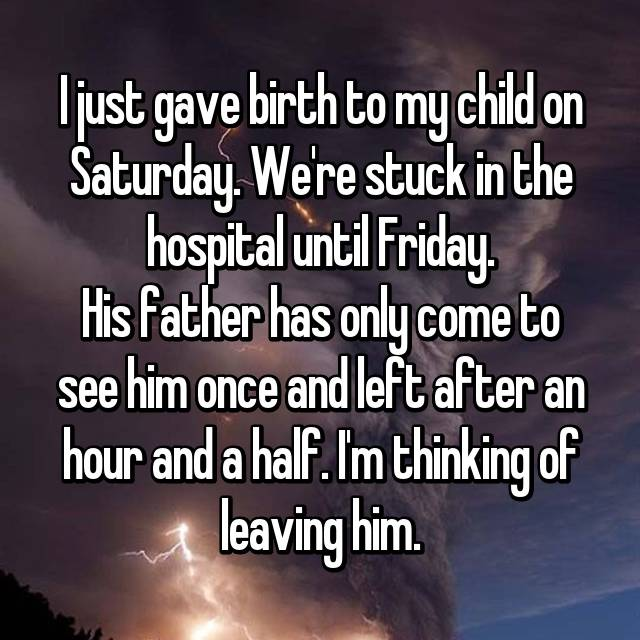 I just gave birth to my child on Saturday. We're stuck in the hospital until Friday. His father has only come to see him once and left after an hour and a half. I'm thinking of leaving him.