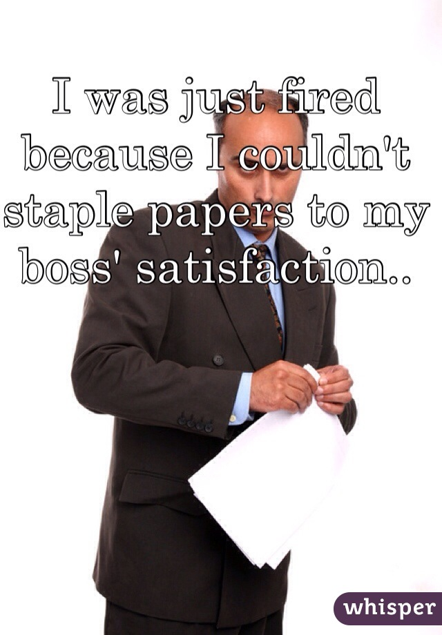 I was just fired because I couldn't staple papers to my boss' satisfaction..