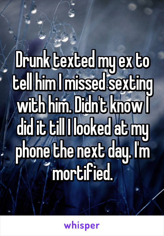Drunk texted my ex to tell him I missed sexting with him. Didn't know I did it till I looked at my phone the next day. I'm mortified.