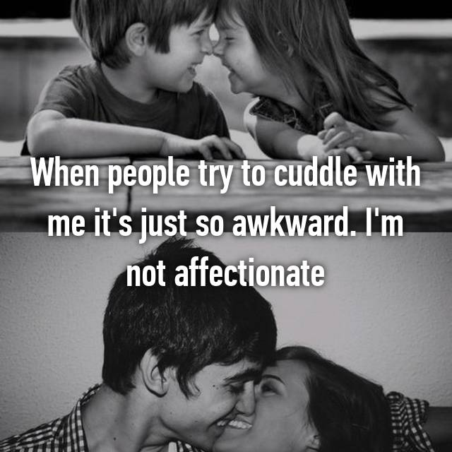 When people try to cuddle with me it's just so awkward. I'm not affectionate
