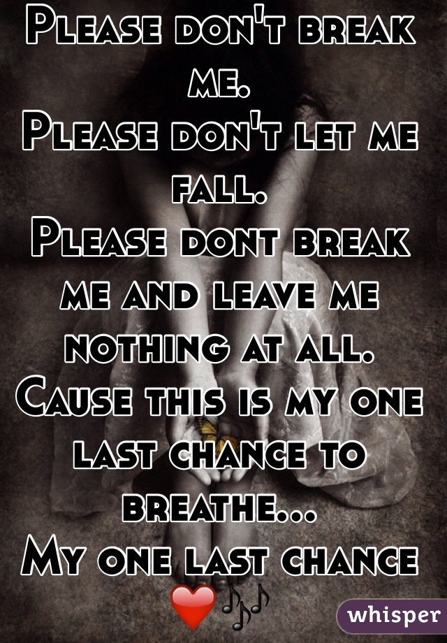 Please Dont Break Me Please Dont Let Me Fall Please