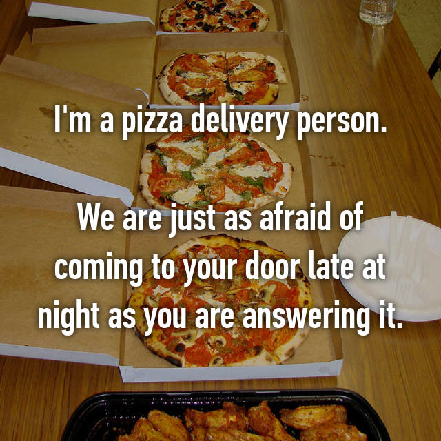 I'm a pizza delivery person.  We are just as afraid of coming to your door late at night as you are answering it.