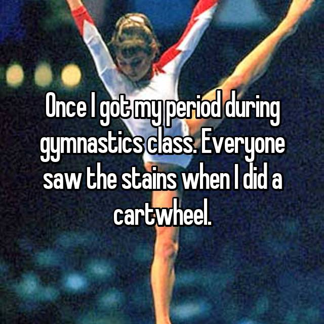 Once I got my period during gymnastics class. Everyone saw the stains when I did a cartwheel.