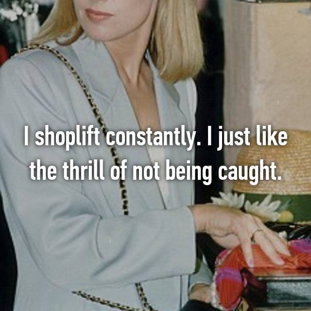 I shoplift constantly. I just like the thrill of not being caught.
