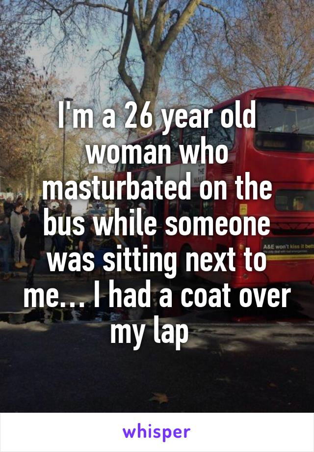 I'm a 26 year old woman who masturbated on the bus while someone was sitting next to me… I had a coat over my lap