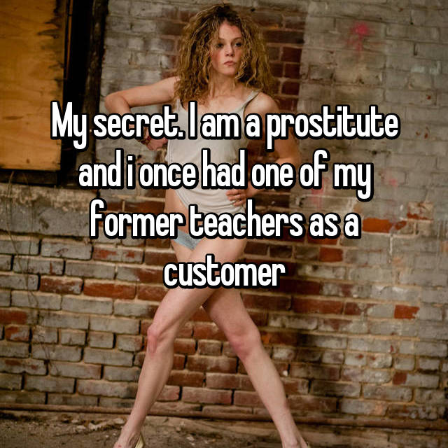My secret. I am a prostitute and i once had one of my former teachers as a customer