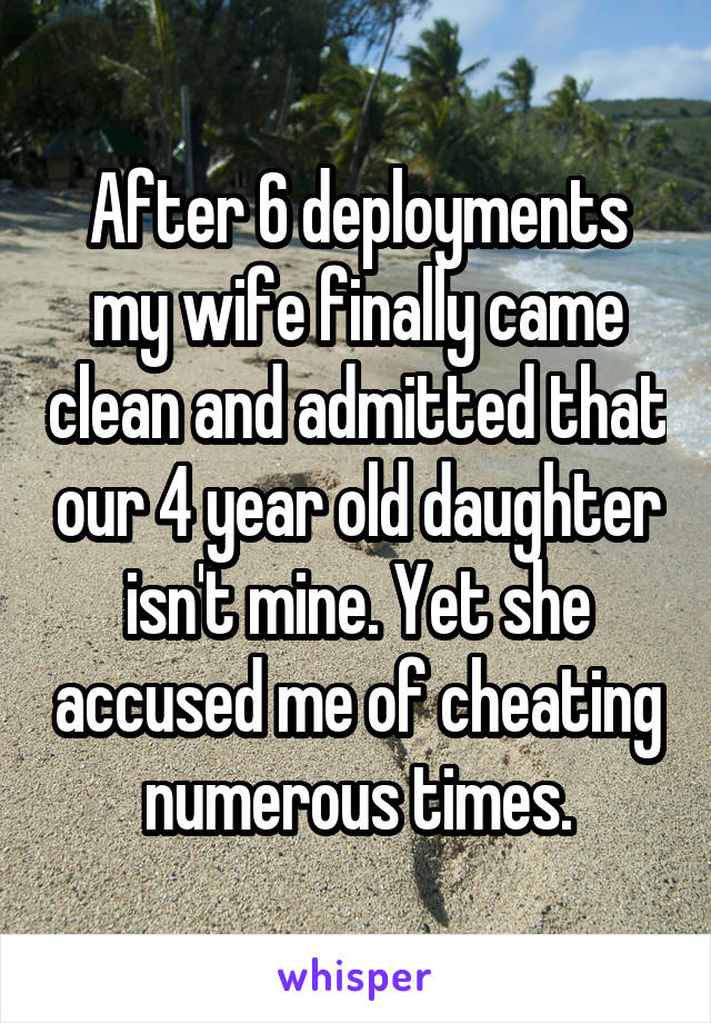 After 6 deployments my wife finally came clean and admitted that our 4 year old daughter isn't mine. Yet she accused me of cheating numerous times.