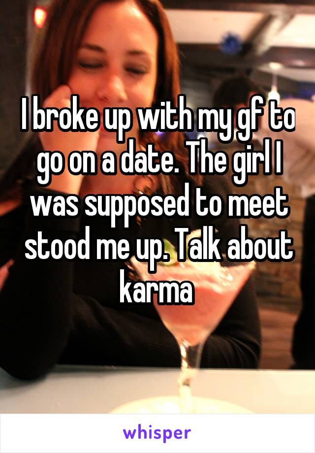 I broke up with my gf to go on a date. The girl I was supposed to meet stood me up. Talk about karma
