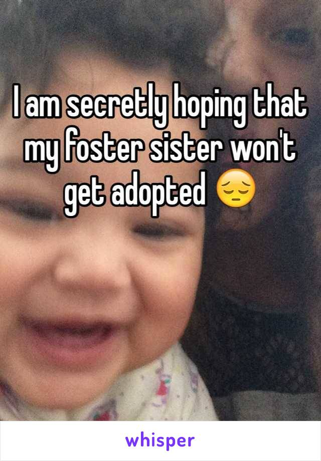 I am secretly hoping that my foster sister won't get adopted 😔