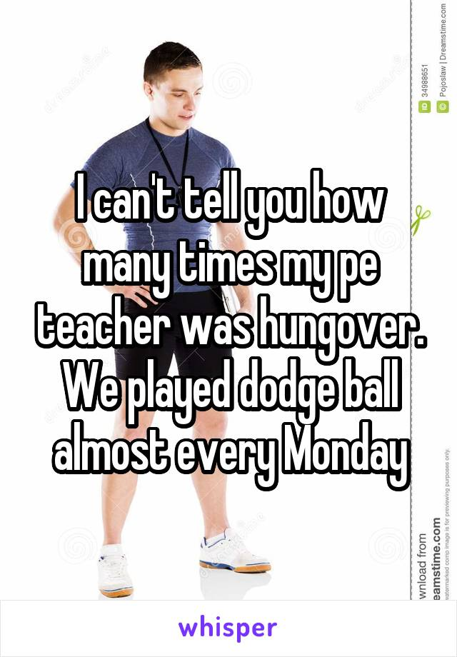 I can't tell you how many times my pe teacher was hungover. We played dodge ball almost every Monday
