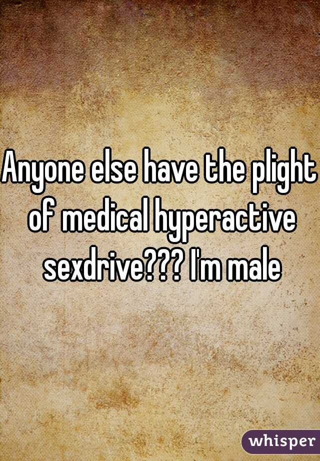 Anyone else have the plight of medical hyperactive sexdrive??? I'm male