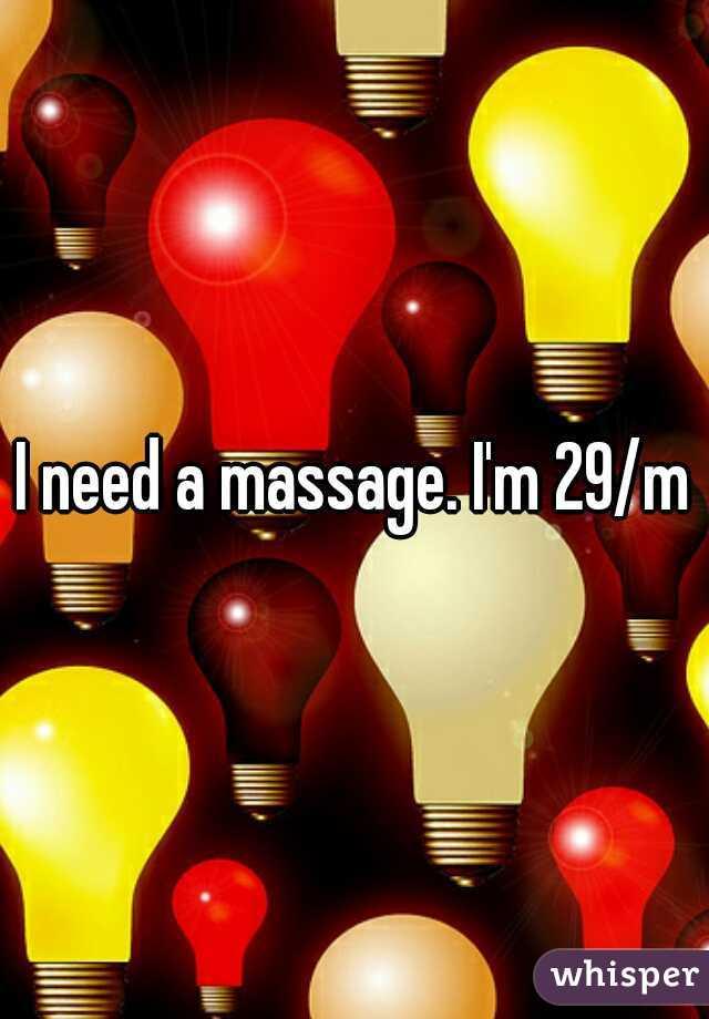 I need a massage. I'm 29/m