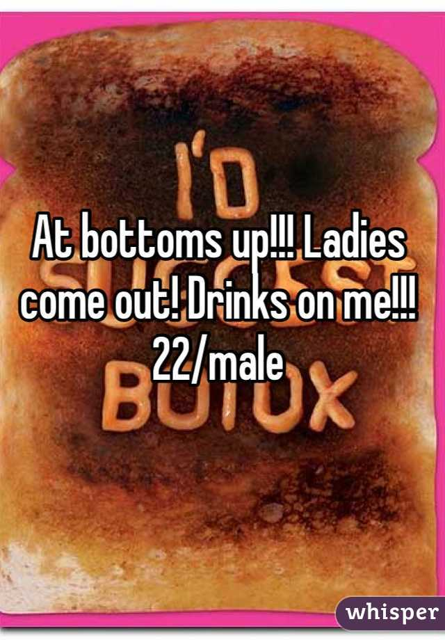 At bottoms up!!! Ladies come out! Drinks on me!!! 22/male