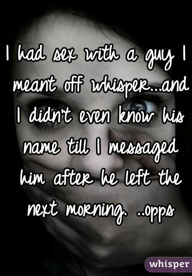 I had sex with a guy I meant off whisper...and I didn't even know his name till I messaged him after he left the next morning. ..opps