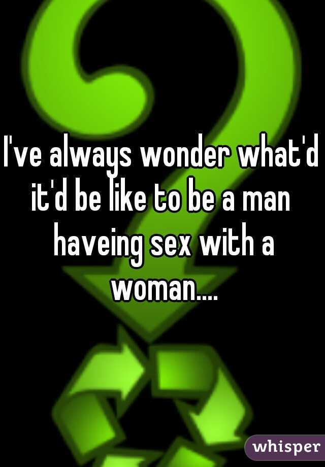 I've always wonder what'd it'd be like to be a man  haveing sex with a woman....