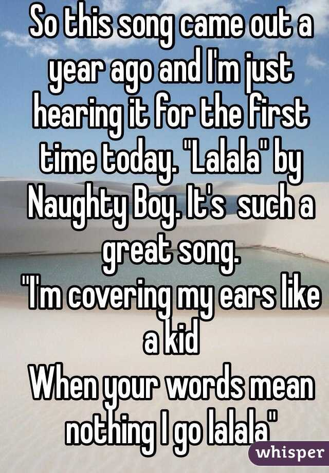 """So this song came out a year ago and I'm just hearing it for the first time today. """"Lalala"""" by Naughty Boy. It's  such a great song. """"I'm covering my ears like a kid When your words mean nothing I go lalala"""""""