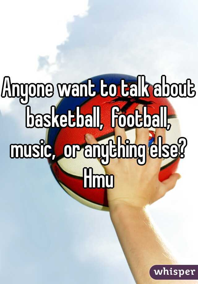 Anyone want to talk about basketball,  football,  music,  or anything else?  Hmu