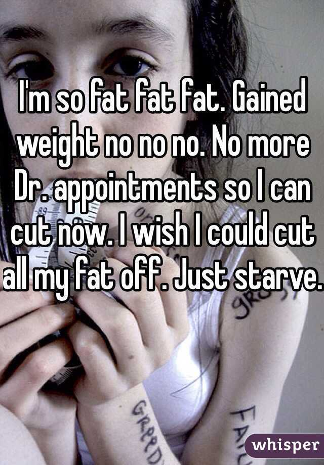 I'm so fat fat fat. Gained weight no no no. No more Dr. appointments so I can cut now. I wish I could cut all my fat off. Just starve.