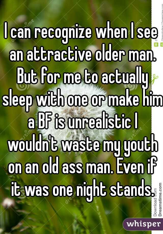 I can recognize when I see an attractive older man. But for me to actually sleep with one or make him a BF is unrealistic I wouldn't waste my youth on an old ass man. Even if it was one night stands.