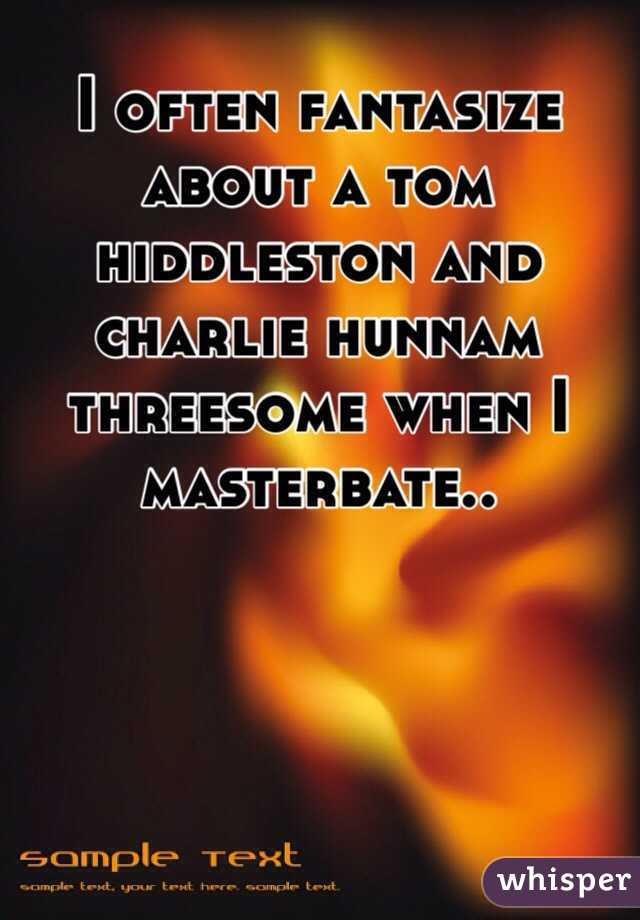 I often fantasize about a tom hiddleston and charlie hunnam threesome when I masterbate..