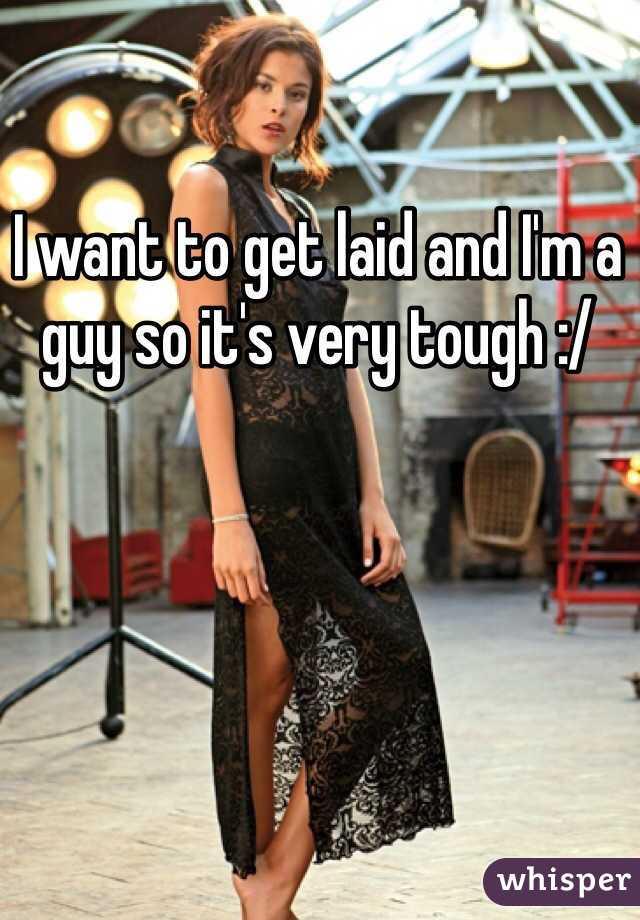 I want to get laid and I'm a guy so it's very tough :/