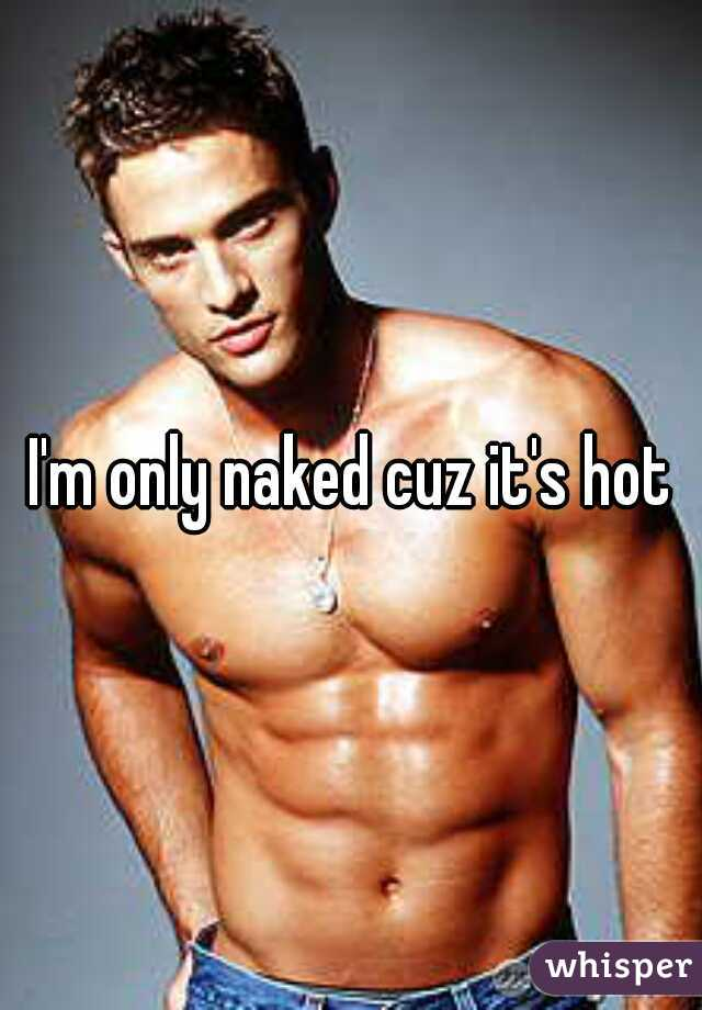 I'm only naked cuz it's hot