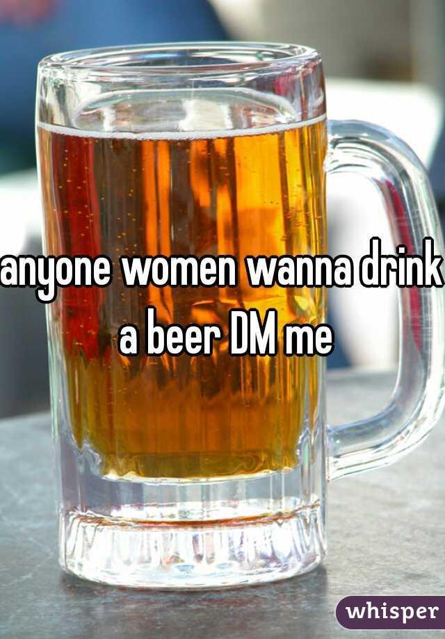 anyone women wanna drink a beer DM me
