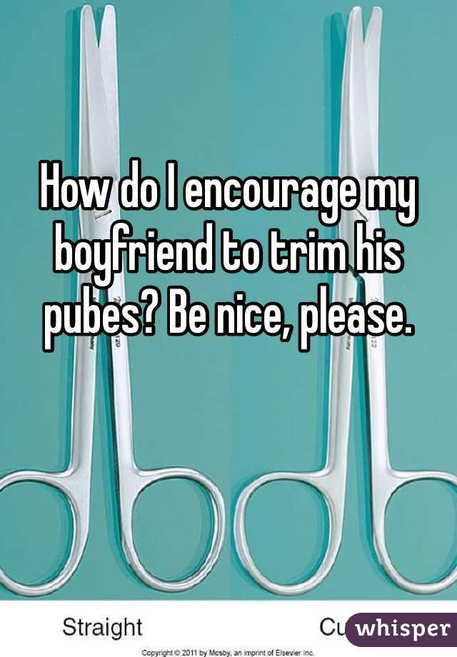 How do I encourage my boyfriend to trim his pubes? Be nice, please.