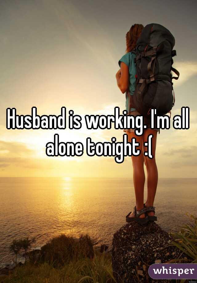 Husband is working. I'm all alone tonight :(
