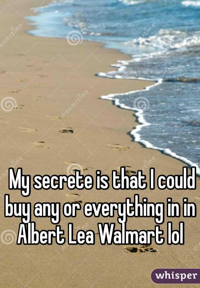 My secrete is that I could buy any or everything in in Albert Lea Walmart lol