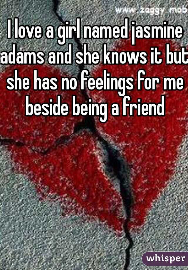 I love a girl named jasmine adams and she knows it but she has no feelings for me beside being a friend