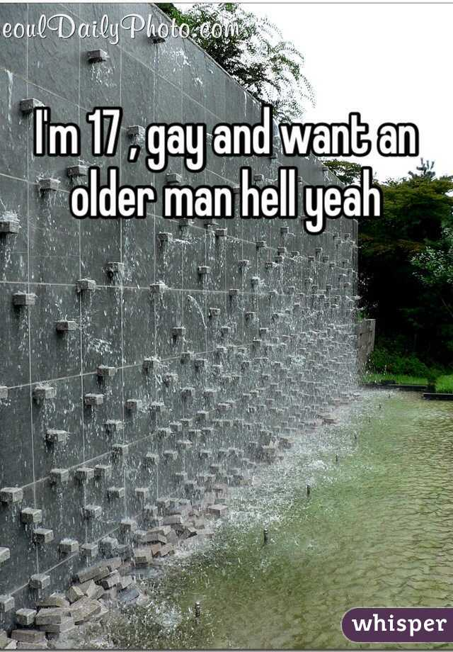 I'm 17 , gay and want an older man hell yeah