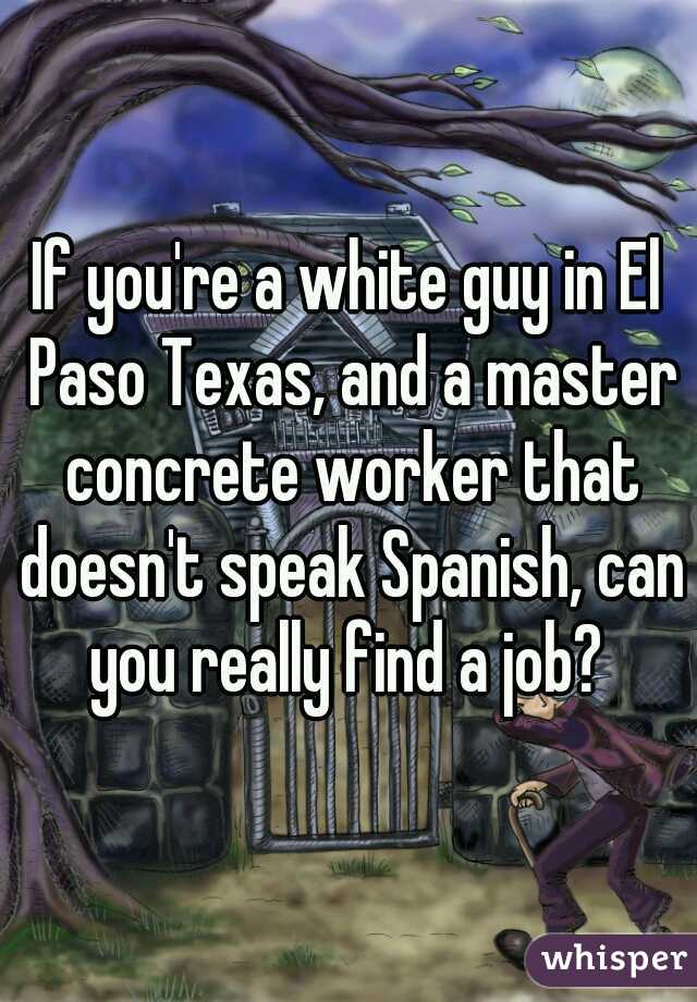 If you're a white guy in El Paso Texas, and a master concrete worker that doesn't speak Spanish, can you really find a job?