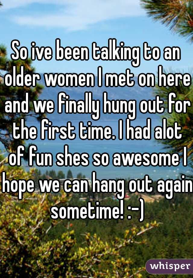 So ive been talking to an older women I met on here and we finally hung out for the first time. I had alot of fun shes so awesome I hope we can hang out again sometime! :-)