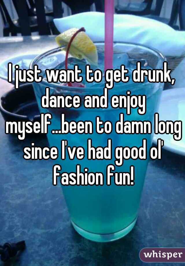 I just want to get drunk, dance and enjoy myself...been to damn long since I've had good ol' fashion fun!
