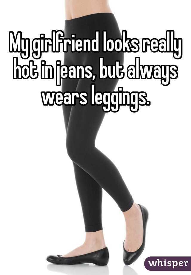 My girlfriend looks really hot in jeans, but always wears leggings.