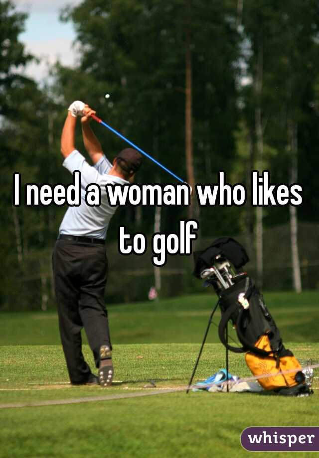 I need a woman who likes to golf
